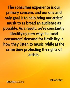 The consumer experience is our primary concern, and our one and only goal is to help bring our artists' music to as broad an audience as possible. As a result, we're constantly identifying new ways to meet consumers' demand for flexibility in how they listen to music, while at the same time protecting the rights of artists.