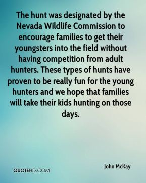 John McKay  - The hunt was designated by the Nevada Wildlife Commission to encourage families to get their youngsters into the field without having competition from adult hunters. These types of hunts have proven to be really fun for the young hunters and we hope that families will take their kids hunting on those days.