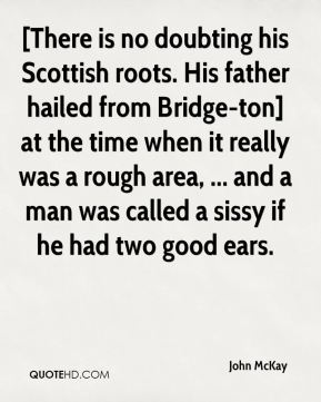 [There is no doubting his Scottish roots. His father hailed from Bridge-ton] at the time when it really was a rough area, ... and a man was called a sissy if he had two good ears.