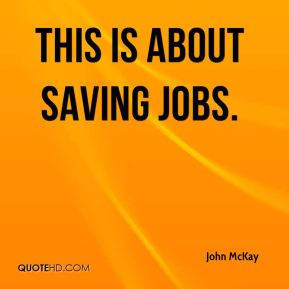 John McKay  - This is about saving jobs.