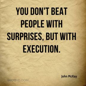 You don't beat people with surprises, but with execution.