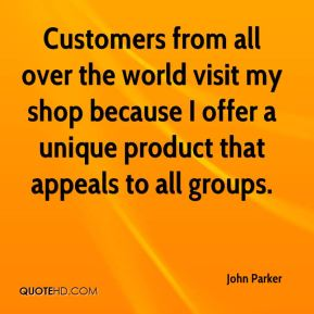 John Parker  - Customers from all over the world visit my shop because I offer a unique product that appeals to all groups.
