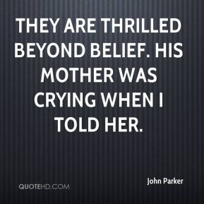 John Parker  - They are thrilled beyond belief. His mother was crying when I told her.