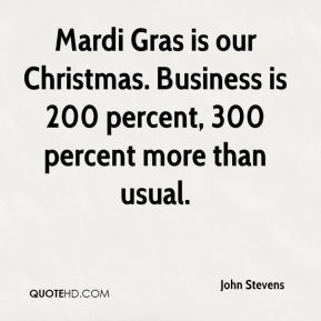 John Stevens  - Mardi Gras is our Christmas. Business is 200 percent, 300 percent more than usual.