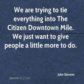 John Stevens  - We are trying to tie everything into The Citizen Downtown Mile. We just want to give people a little more to do.