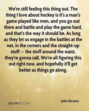John Stevens  - We're still feeling this thing out. The thing I love about hockey is it's a man's game played like men, and you go out there and battle and play the game hard, and that's the way it should be. As long as they let us engage in the battles at the net, in the corners and the straight-up stuff -- the stuff around the waist, they're gonna call. We're all figuring this out right now, and hopefully it'll get better as things go along.
