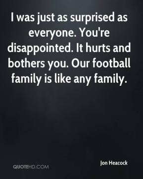 I was just as surprised as everyone. You're disappointed. It hurts and bothers you. Our football family is like any family.