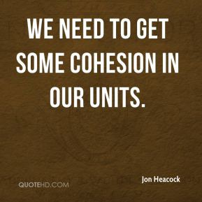 We need to get some cohesion in our units.