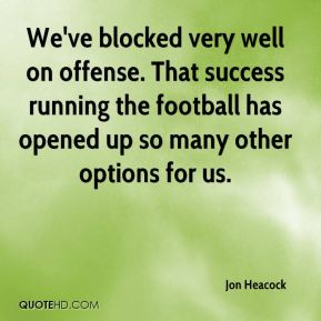 Jon Heacock  - We've blocked very well on offense. That success running the football has opened up so many other options for us.
