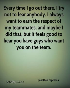 Every time I go out there, I try not to fear anybody. I always want to earn the respect of my teammates, and maybe I did that, but it feels good to hear you have guys who want you on the team.