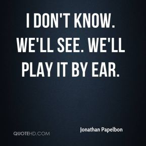 I don't know. We'll see. We'll play it by ear.