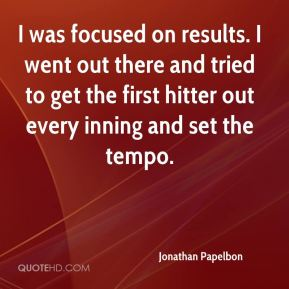 I was focused on results. I went out there and tried to get the first hitter out every inning and set the tempo.
