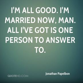 I'm all good. I'm married now, man. All I've got is one person to answer to.