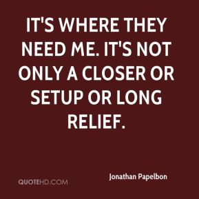 It's where they need me. It's not only a closer or setup or long relief.