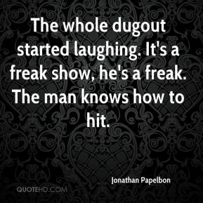Jonathan Papelbon  - The whole dugout started laughing. It's a freak show, he's a freak. The man knows how to hit.