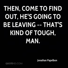 Then, come to find out, he's going to be leaving -- that's kind of tough, man.