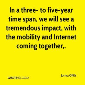 In a three- to five-year time span, we will see a tremendous impact, with the mobility and Internet coming together.
