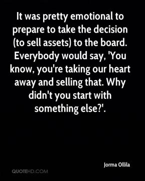 It was pretty emotional to prepare to take the decision (to sell assets) to the board. Everybody would say, 'You know, you're taking our heart away and selling that. Why didn't you start with something else?'.