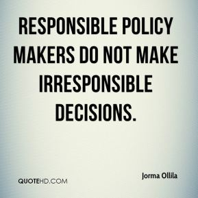 Jorma Ollila  - Responsible policy makers do not make irresponsible decisions.