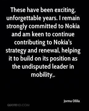 These have been exciting, unforgettable years. I remain strongly committed to Nokia and am keen to continue contributing to Nokia's strategy and renewal, helping it to build on its position as the undisputed leader in mobility.
