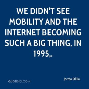 We didn't see mobility and the Internet becoming such a big thing, in 1995.
