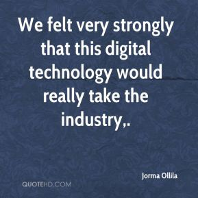 We felt very strongly that this digital technology would really take the industry.