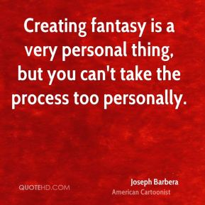Joseph Barbera - Creating fantasy is a very personal thing, but you can't take the process too personally.