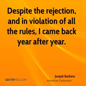 Joseph Barbera - Despite the rejection, and in violation of all the rules, I came back year after year.