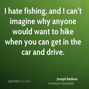 Joseph Barbera - I hate fishing, and I can't imagine why anyone would want to hike when you can get in the car and drive.
