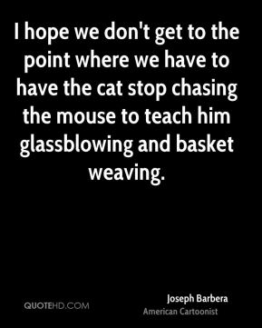 Joseph Barbera - I hope we don't get to the point where we have to have the cat stop chasing the mouse to teach him glassblowing and basket weaving.