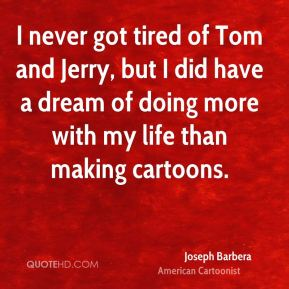 Joseph Barbera - I never got tired of Tom and Jerry, but I did have a dream of doing more with my life than making cartoons.