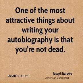 Joseph Barbera - One of the most attractive things about writing your autobiography is that you're not dead.