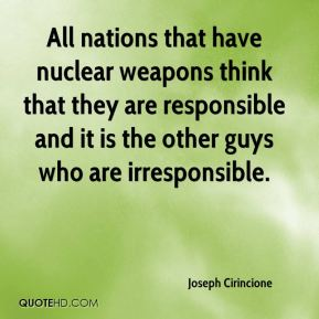 Joseph Cirincione  - All nations that have nuclear weapons think that they are responsible and it is the other guys who are irresponsible.