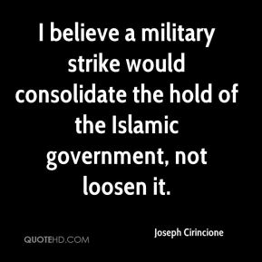 I believe a military strike would consolidate the hold of the Islamic government, not loosen it.