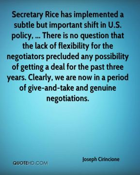 Secretary Rice has implemented a subtle but important shift in U.S. policy, ... There is no question that the lack of flexibility for the negotiators precluded any possibility of getting a deal for the past three years. Clearly, we are now in a period of give-and-take and genuine negotiations.