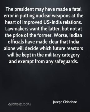 Joseph Cirincione  - The president may have made a fatal error in putting nuclear weapons at the heart of improved US-India relations. Lawmakers want the latter, but not at the price of the former. Worse, Indian officials have made clear that India alone will decide which future reactors will be kept in the military category and exempt from any safeguards.