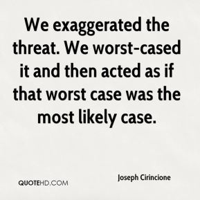 Joseph Cirincione  - We exaggerated the threat. We worst-cased it and then acted as if that worst case was the most likely case.