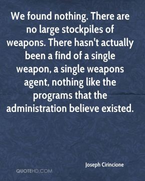 We found nothing. There are no large stockpiles of weapons. There hasn't actually been a find of a single weapon, a single weapons agent, nothing like the programs that the administration believe existed.