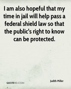 I am also hopeful that my time in jail will help pass a federal shield law so that the public's right to know can be protected.