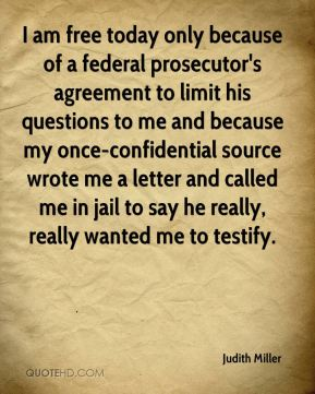 I am free today only because of a federal prosecutor's agreement to limit his questions to me and because my once-confidential source wrote me a letter and called me in jail to say he really, really wanted me to testify.