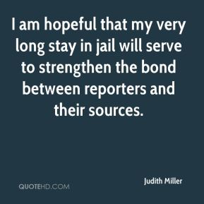 I am hopeful that my very long stay in jail will serve to strengthen the bond between reporters and their sources.