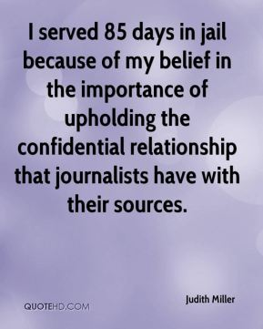 Judith Miller  - I served 85 days in jail because of my belief in the importance of upholding the confidential relationship that journalists have with their sources.