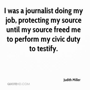 I was a journalist doing my job, protecting my source until my source freed me to perform my civic duty to testify.