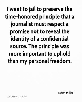 Judith Miller  - I went to jail to preserve the time-honored principle that a journalist must respect a promise not to reveal the identity of a confidential source. The principle was more important to uphold than my personal freedom.