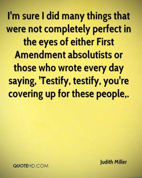 Judith Miller  - I'm sure I did many things that were not completely perfect in the eyes of either First Amendment absolutists or those who wrote every day saying, 'Testify, testify, you're covering up for these people.