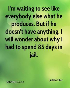 Judith Miller  - I'm waiting to see like everybody else what he produces. But if he doesn't have anything, I will wonder about why I had to spend 85 days in jail.