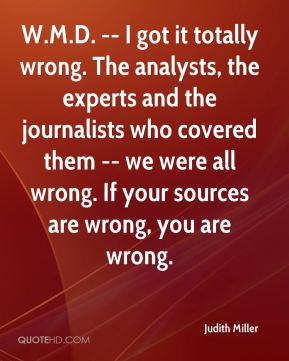 Judith Miller  - W.M.D. -- I got it totally wrong. The analysts, the experts and the journalists who covered them -- we were all wrong. If your sources are wrong, you are wrong.
