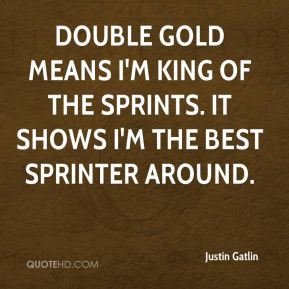 Justin Gatlin  - Double gold means I'm king of the sprints. It shows I'm the best sprinter around.