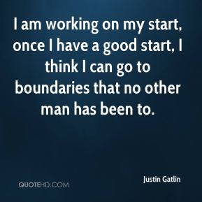 I am working on my start, once I have a good start, I think I can go to boundaries that no other man has been to.