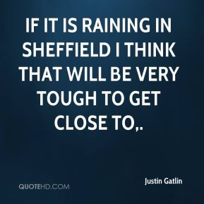 If it is raining in Sheffield I think that will be very tough to get close to.